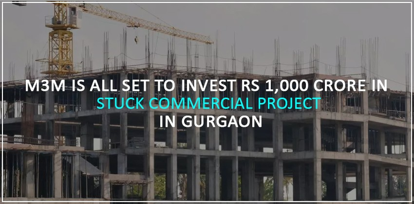 M3M is all set to invest Rs 1,000 crore in stuck commercial project in Gurgaon