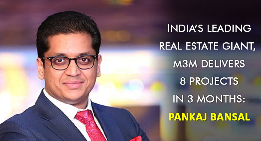 India's Leading Real Estate Giant, M3M Delivers 8 Projects in 3 Months Pankaj Bansal