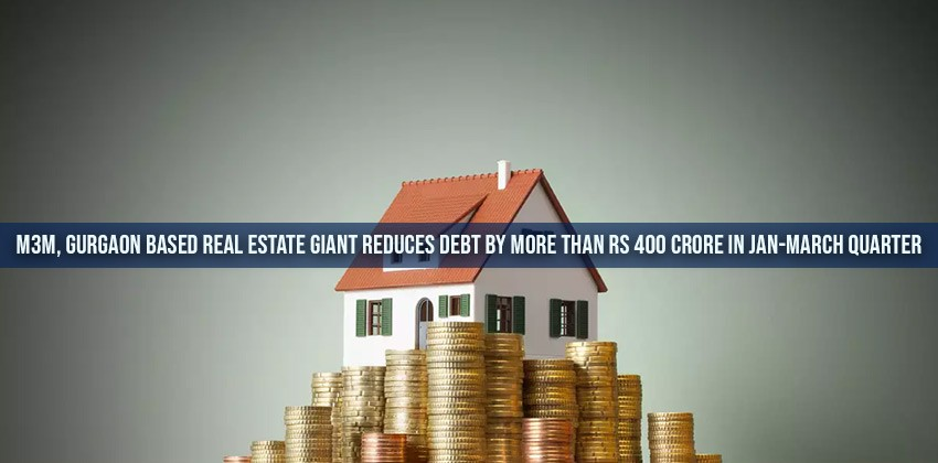 M3M Gurgaon Based Real Estate Giant Reduces Debt by More than Rs 400 crore in Jan-March Quarter